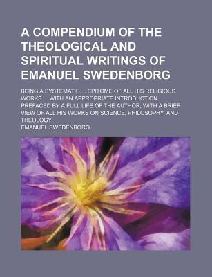 A Compendium of the Theological and Spiritual Writings of Emanuel Swedenborg; Being a Systematic Epitome of All His Religious Works with an Appropriate Introduction. Prefaced by a Full Life of the Author with a Brief View of All His