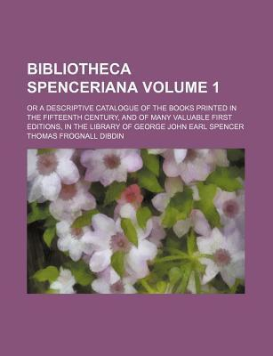 Bibliotheca Spenceriana; Or a Descriptive Catalogue of the Books Printed in the Fifteenth Century, and of Many Valuable First Editions, in the Library of George John Earl Spencer Volume 1