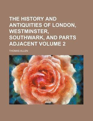 The History and Antiquities of London, Westminster, Southwark, and Parts Adjacent Volume 2