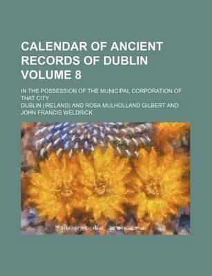 Calendar of Ancient Records of Dublin; In the Possession of the Municipal Corporation of That City Volume 8