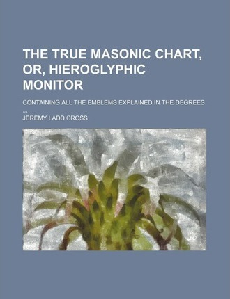 The True Masonic Chart, Or, Hieroglyphic Monitor; Containing All the Emblems Explained in the Degrees