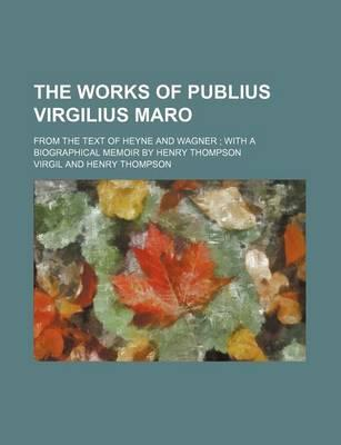 The Works of Publius Virgilius Maro; From the Text of Heyne and Wagner with a Biographical Memoir by Henry Thompson