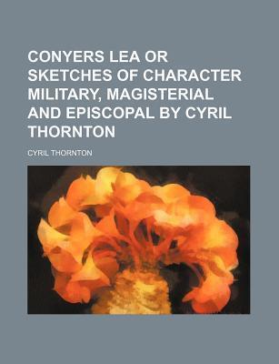 Conyers Lea or Sketches of Character Military, Magisterial and Episcopal by Cyril Thornton