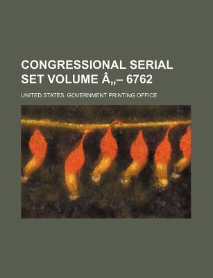 Congressional Serial Set Volume a 6762