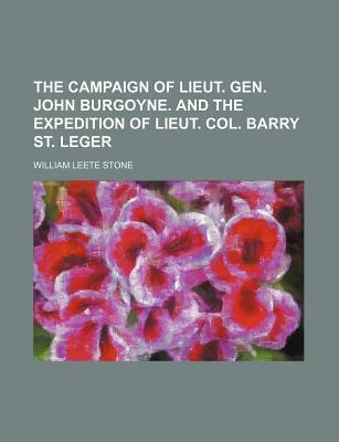 The Campaign of Lieut. Gen. John Burgoyne. and the Expedition of Lieut. Col. Barry St. Leger