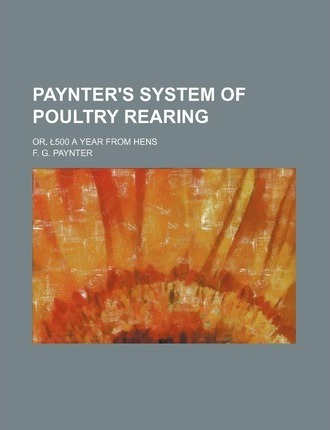 Paynter's System of Poultry Rearing; Or, 500 a Year from Hens