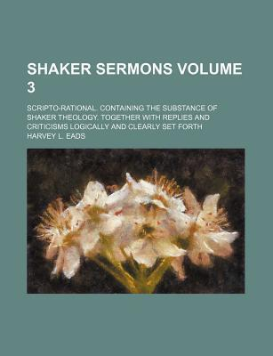 Shaker Sermons; Scripto-Rational. Containing the Substance of Shaker Theology. Together with Replies and Criticisms Logically and Clearly Set Forth Volume 3