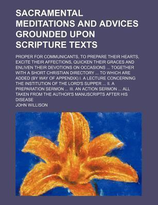 Sacramental Meditations and Advices Grounded Upon Scripture Texts; Proper for Communicants, to Prepare Their Hearts, Excite Their Affections, Quicken Their Graces and Enliven Their Devotions on Occasions Together with a Short Christian