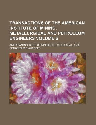 Transactions of the American Institute of Mining, Metallurgical and Petroleum Engineers Volume 6
