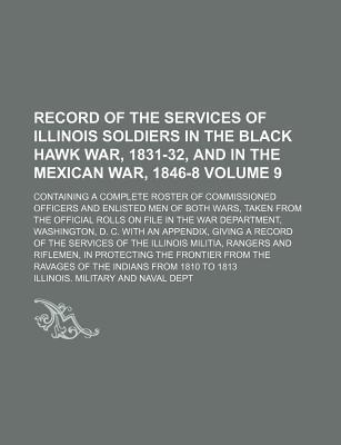 Record of the Services of Illinois Soldiers in the Black Hawk War, 1831-32, and in the Mexican War, 1846-8; Containing a Complete Roster of Commission