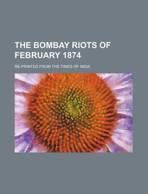 The Bombay Riots of February 1874; Re-Printed from the Times of India