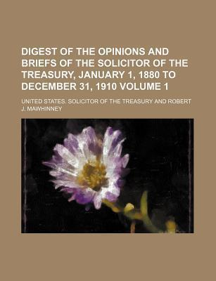 Digest of the Opinions and Briefs of the Solicitor of the Treasury, January 1, 1880 to December 31, 1910 Volume 1