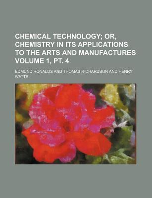 Chemical Technology; Or, Chemistry in Its Applications to the Arts and Manufactures Volume 1, PT. 4