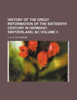 History of the Great Reformation of the Sixteenth Century in Germany, Switzerland, &C Volume 3