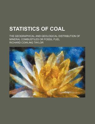 Statistics of Coal; The Geographical and Geological Distribution of Mineral Combustiles or Fossil Fuel