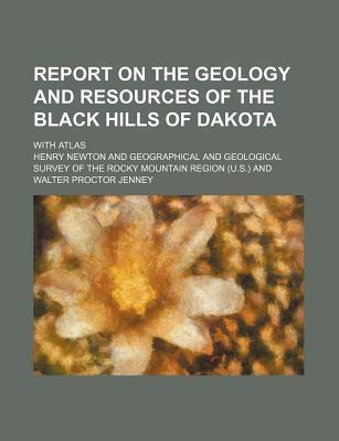 Report on the Geology and Resources of the Black Hills of Dakota; With Atlas