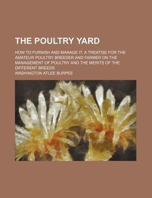 The Poultry Yard; How to Furnish and Manage It. a Treatise for the Amateur Poultry Breeder and Farmer on the Management of Poultry and the Merits of the Different Breeds