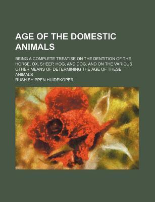 Age of the Domestic Animals; Being a Complete Treatise on the Dentition of the Horse, Ox, Sheep, Hog, and Dog, and on the Various Other Means of Determining the Age of These Animals