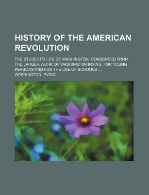 History of the American Revolution; The Student's Life of Washington Condensed from the Larger Work of Washington Irving. for Young Persons and for the Use of Schools