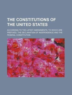 The Constitutions of the United States; According to the Latest Amendments, to Which Are Prefixed, the Declaration of Independence and the Federal Con