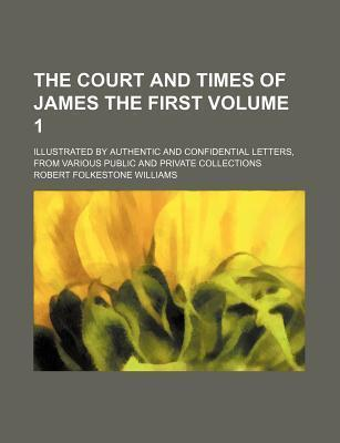 The Court and Times of James the First; Illustrated by Authentic and Confidential Letters, from Various Public and Private Collections Volume 1