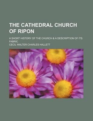 The Cathedral Church of Ripon; A Short History of the Church & a Description of Its Fabric