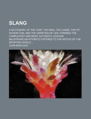 Slang; A Dictionary of the Turf, the Ring, the Chase, the Pit, or Bon-Ton, and the Varieties of Life, Forming the Completest and Most Authentic Lexicon Balatronicum Hitherto Offered to the Notice of the Sporting World