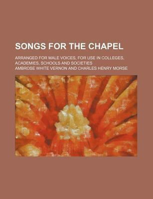 Songs for the Chapel; Arranged for Male Voices, for Use in Colleges, Academies, Schools and Societies