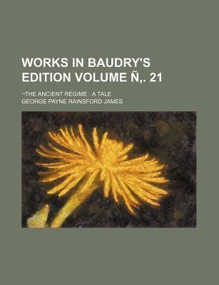 Works in Baudry's Edition; -The Ancient Regime a Tale Volume N . 21