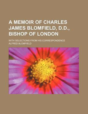 A Memoir of Charles James Blomfield, D.D., Bishop of London; With Selections from His Correspondence