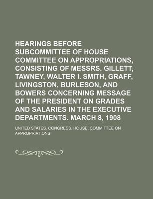 Hearings Before Subcommittee of House Committee on Appropriations, Consisting of Messrs. Gillett, Tawney, Walter I. Smith, Graff, Livingston, Burleson, and Bowers Concerning Message of the President on Grades and Salaries in the Executive