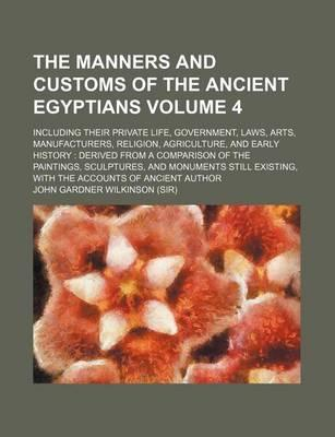 The Manners and Customs of the Ancient Egyptians; Including Their Private Life, Government, Laws, Arts, Manufacturers, Religion, Agriculture, and Early History Derived from a Comparison of the Paintings, Sculptures, and Volume 4