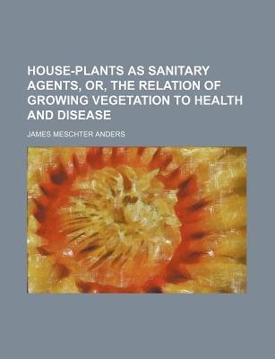 House-Plants as Sanitary Agents, Or, the Relation of Growing Vegetation to Health and Disease
