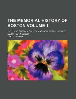 The Memorial History of Boston; Including Suffolk County, Massachusetts. 1630-1880. Ed. by Justin Winsor Volume 1