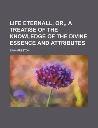 Life Eternall, Or, a Treatise of the Knowledge of the Divine Essence and Attributes
