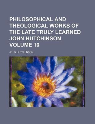 Philosophical and Theological Works of the Late Truly Learned John Hutchinson Volume 10