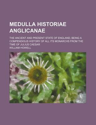 Medulla Historiae Anglicanae; The Ancient and Present State of England, Being a Compendious History of All Its Monarchs from the Time of Julius Caesar