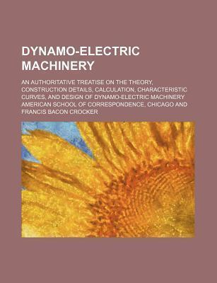 Dynamo-Electric Machinery; An Authoritative Treatise on the Theory, Construction Details, Calculation, Characteristic Curves, and Design of Dynamo-Ele