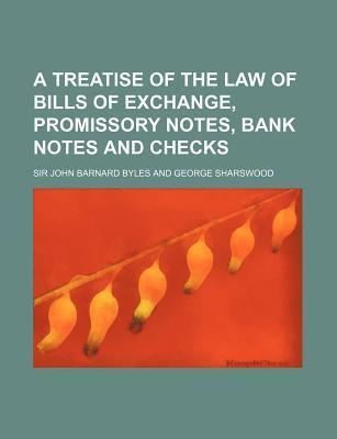 A Treatise of the Law of Bills of Exchange, Promissory Notes, Bank Notes and Checks