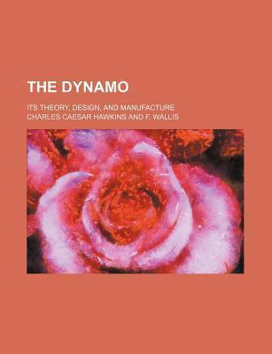 The Dynamo; Its Theory, Design, and Manufacture