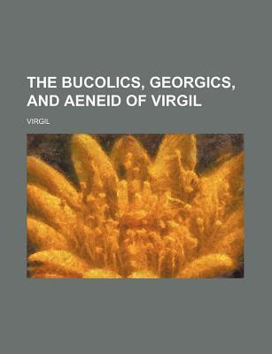 The Bucolics, Georgics, and Aeneid of Virgil
