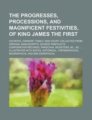 The Progresses, Processions, and Magnificent Festivities, of King James the First; His Royal Consort, Family, and Court Collected from Original Manusc