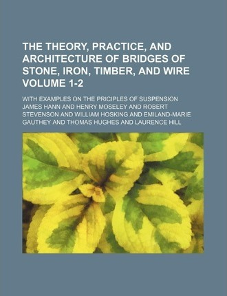 The Theory, Practice, and Architecture of Bridges of Stone, Iron, Timber, and Wire; With Examples on the Priciples of Suspension Volume 1-2