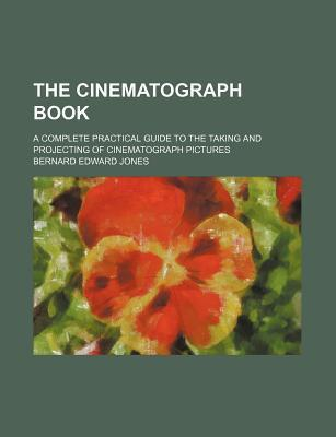 The Cinematograph Book; A Complete Practical Guide to the Taking and Projecting of Cinematograph Pictures