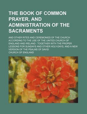 The Book of Common Prayer, and Administration of the Sacraments; And Other Rites and Ceremonies of the Church According to the Use of the United Church of England and Ireland Together with the Proper Lessons for Sundays and Other