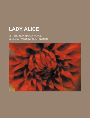 Lady Alice; Or, the New Una. a Novel