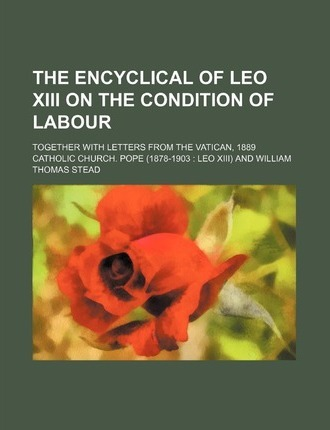The Encyclical of Leo XIII on the Condition of Labour; Together with Letters from the Vatican, 1889