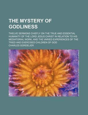 The Mystery of Godliness; Twelve Sermons Chiefly on the True and Essential Humanity of the Lord Jesus Christ in Relation to His Mediatorial Work, and the Varied Experiences of the Tried and Exercised Children of God