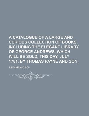 A Catalogue of a Large and Curious Collection of Books, Including the Elegant Library of George Andrews, Which Will Be Sold, This Day, July 1781, by Thomas Payne and Son,