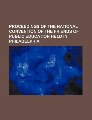Proceedings of the National Convention of the Friends of Public Education Held in Philadelphia